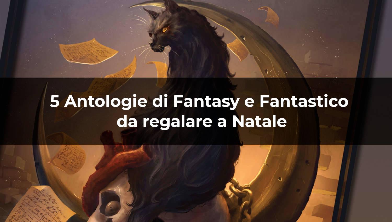 5 antologie di fantasy e fantastico da regalare a Natale