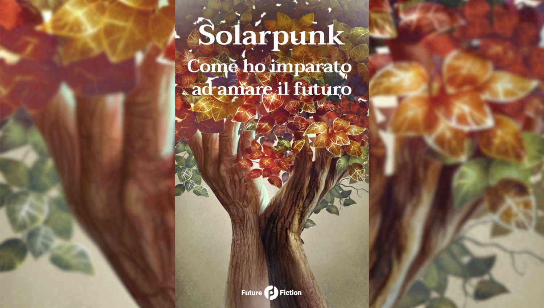 Solarpunk: Come ho imparato ad amare il futuro