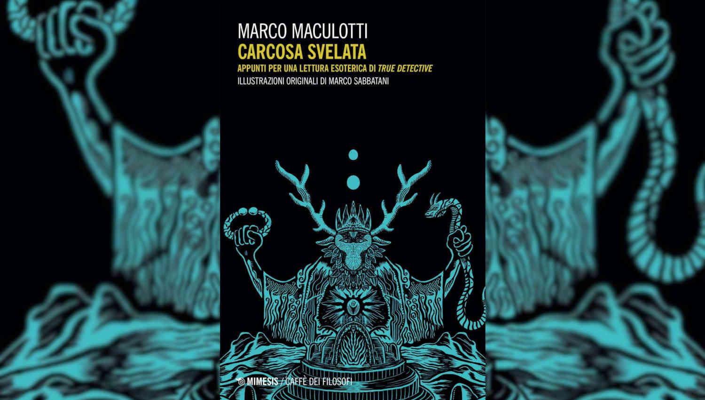 Carcosa svelata, il saggio su True Detective di Marco Maculotti